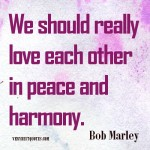 Bob-Marley-Quotes_We-should-really-love-each-other-in-peace-and-harmony
